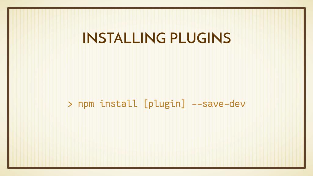 INSTALLING PLUGINS > npm install [plugin] --sav...