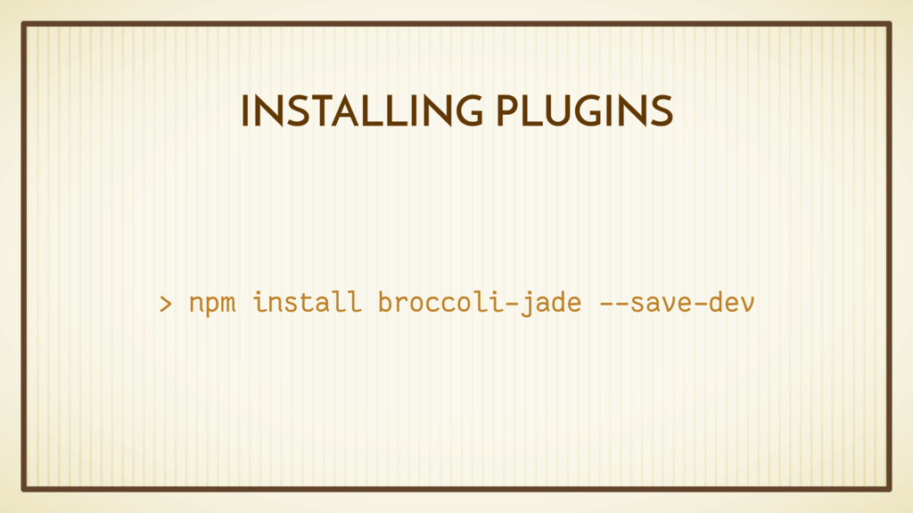 INSTALLING PLUGINS > npm install broccoli-jade ...