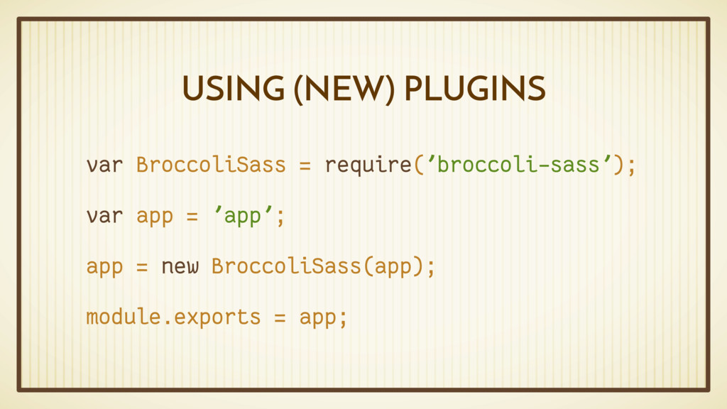 USING (NEW) PLUGINS var BroccoliSass = require(...