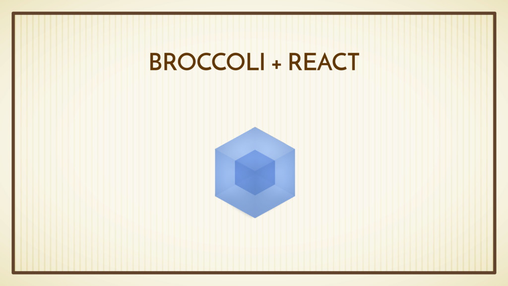 BROCCOLI + REACT