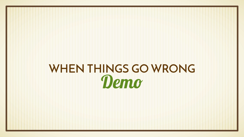 Demo WHEN THINGS GO WRONG