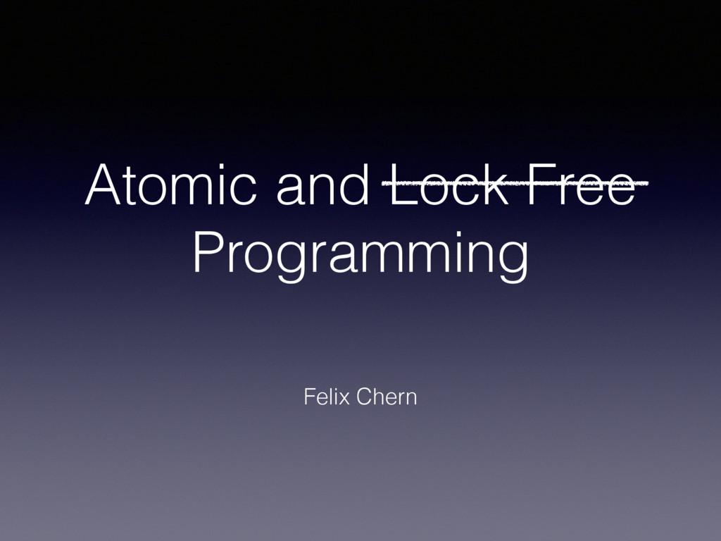 Atomic and Lock Free Programming Felix Chern