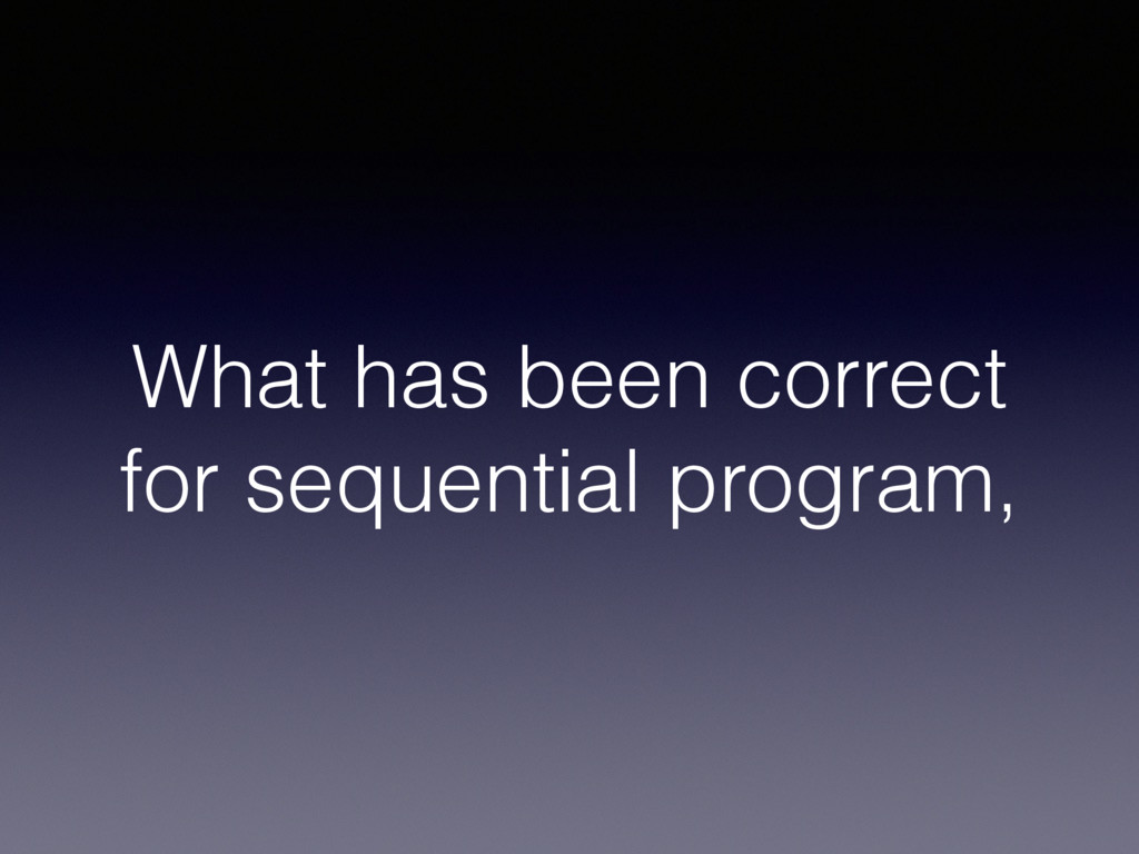 What has been correct for sequential program,
