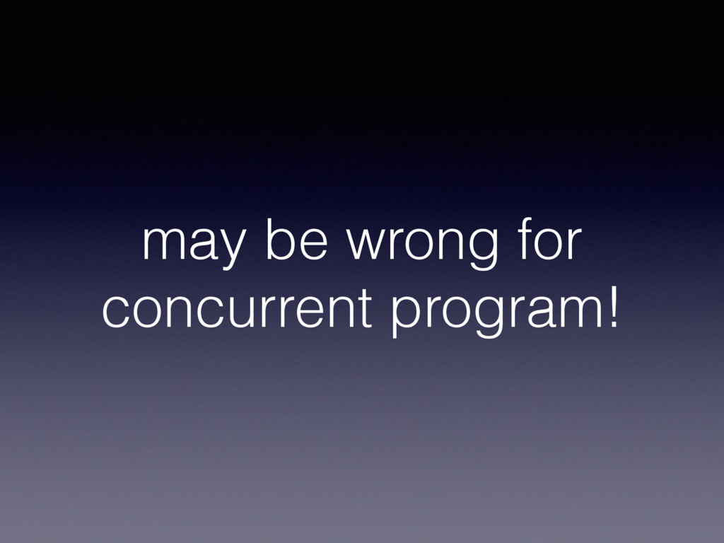 may be wrong for concurrent program!