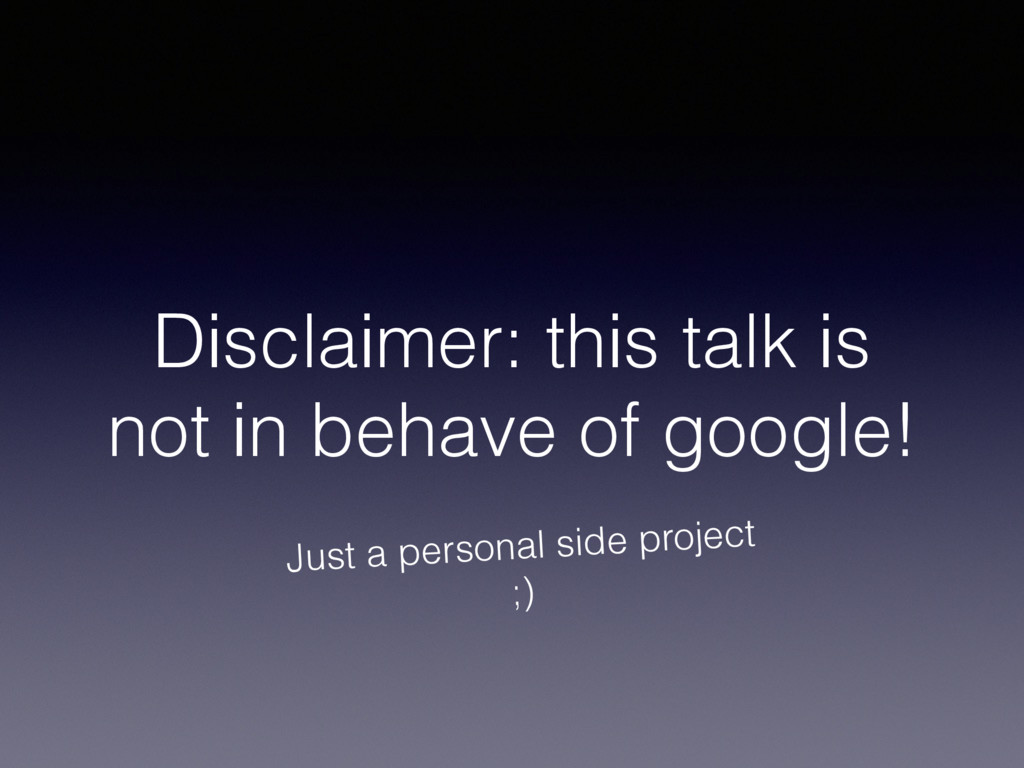 Disclaimer: this talk is not in behave of googl...