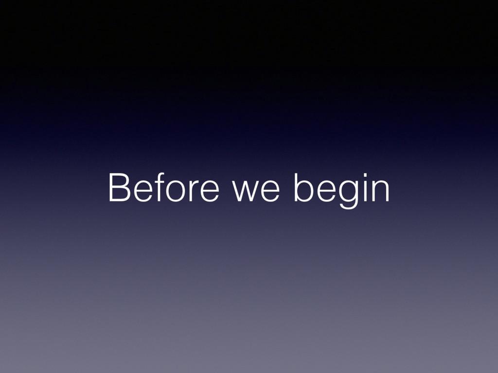 Before we begin
