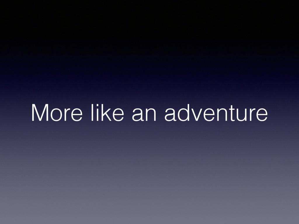 More like an adventure