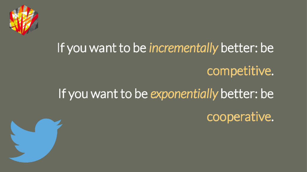 If you want to be incrementally better: be comp...