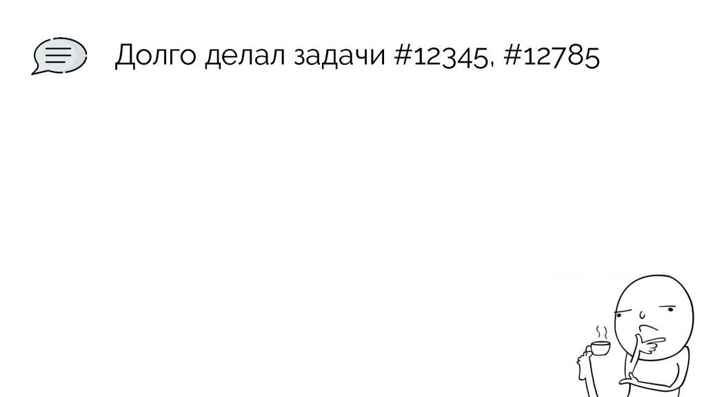 Долго делал задачи #12345, #12785