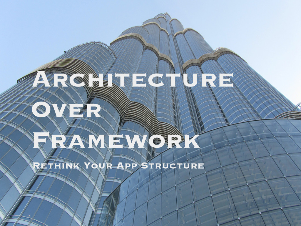 Architecture Over Framework Rethink Your App St...