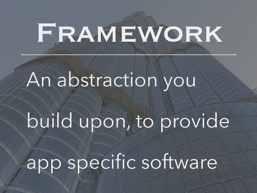 Framework An abstraction you build upon, to pro...