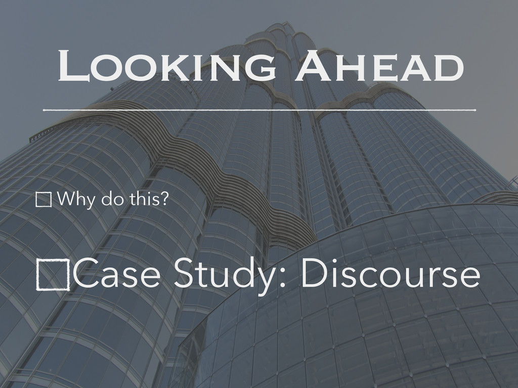 Looking Ahead Why do this? Case Study: Discourse