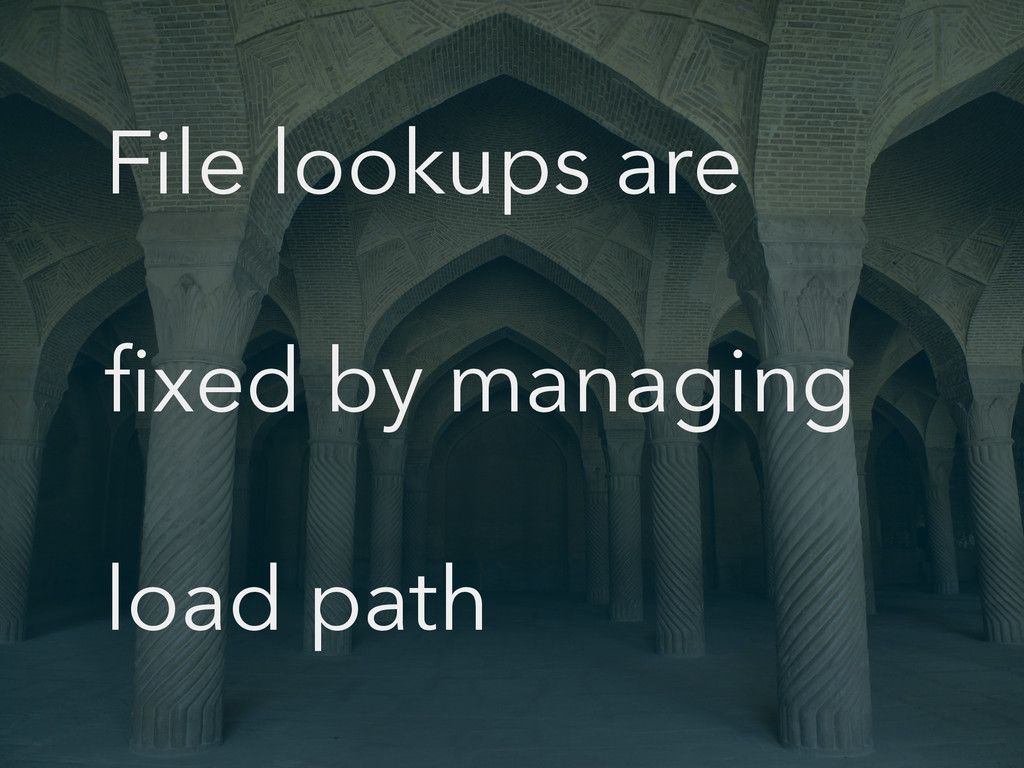 File lookups are fixed by managing load path