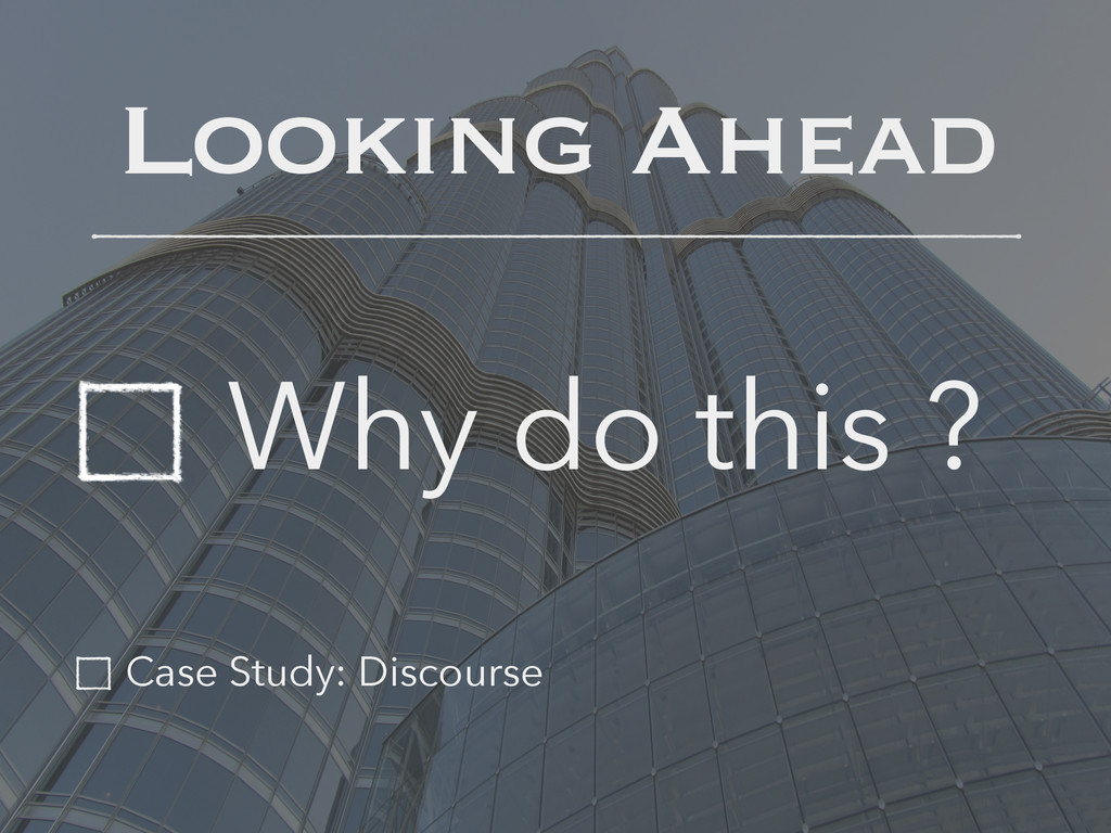 Looking Ahead Why do this ? Case Study: Discour...