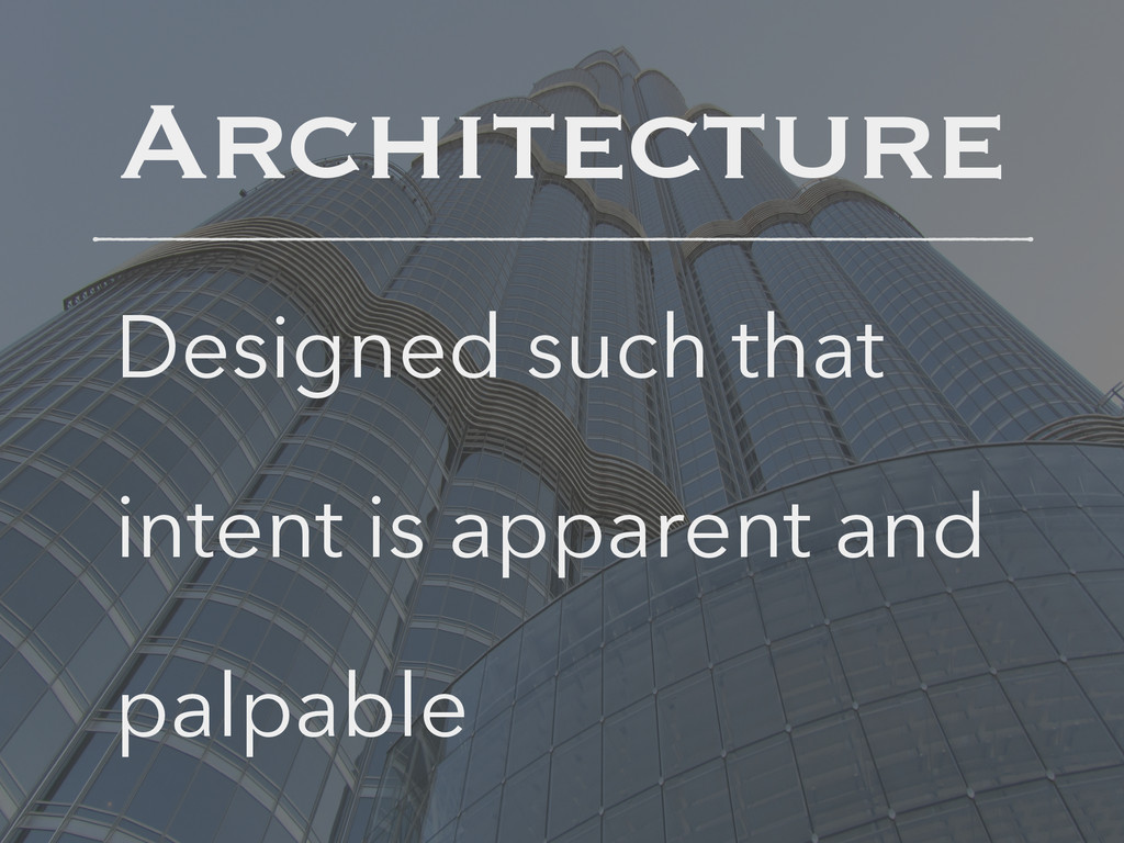 Architecture Designed such that intent is appar...