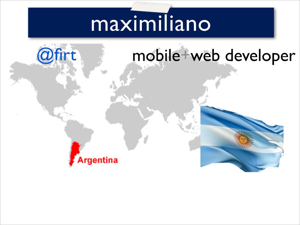 mobile+web developer    maximiliano @firt