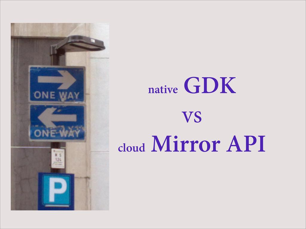 native GDK vs cloud Mirror API