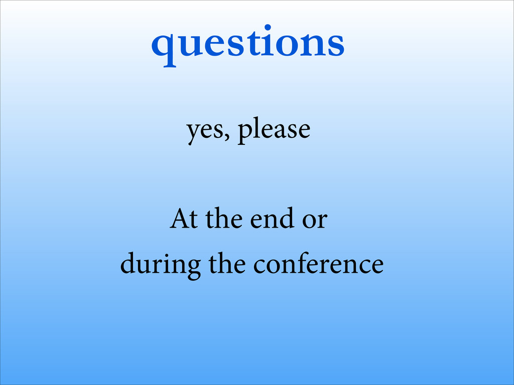 questions yes, please ! At the end or during th...