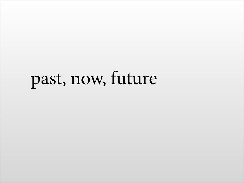 past, now, future