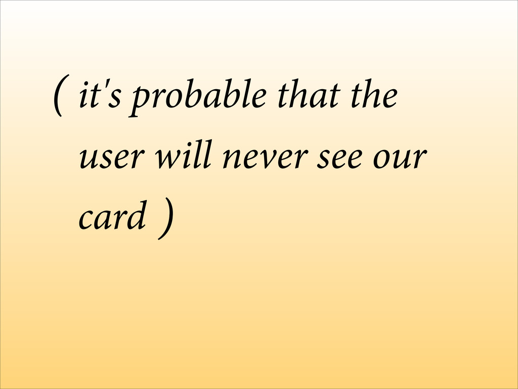 it's probable that the user will never see our ...