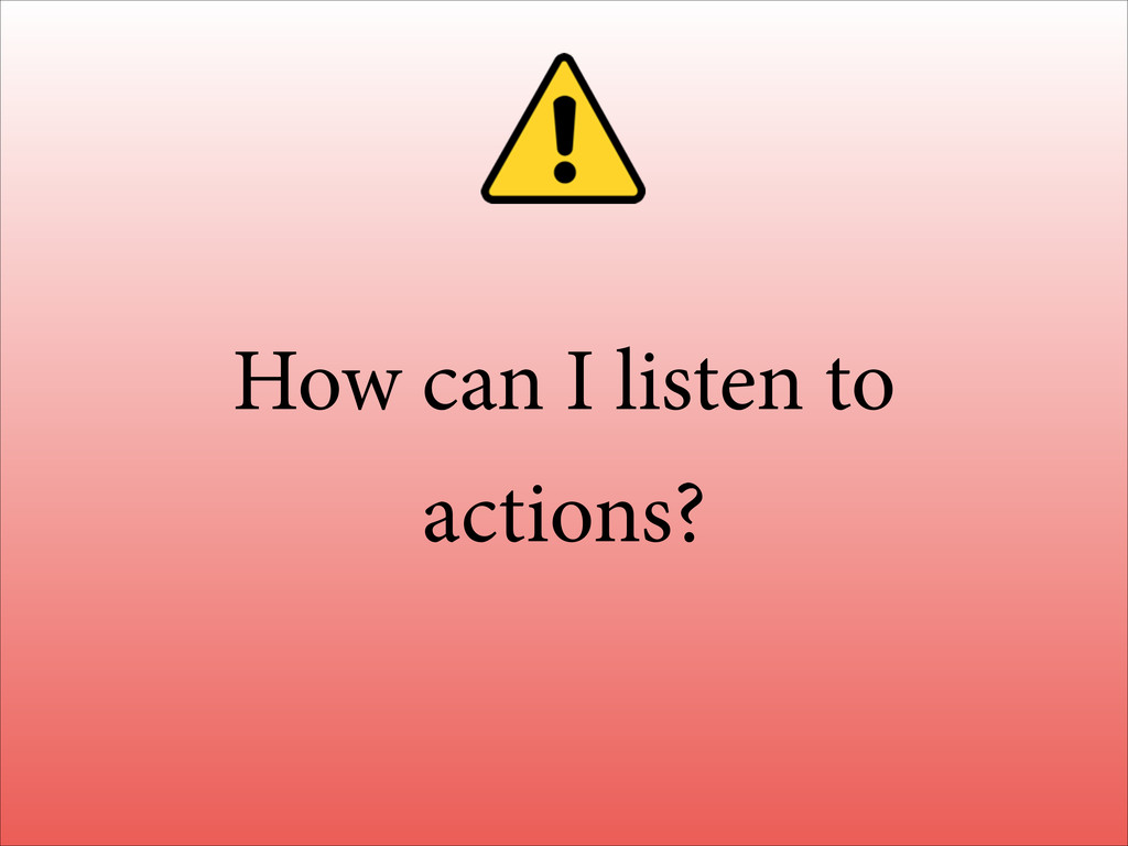 How can I listen to actions?