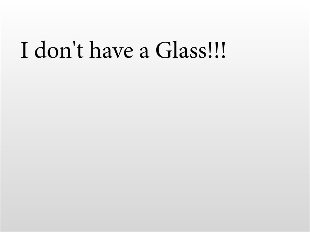 I don't have a Glass!!!