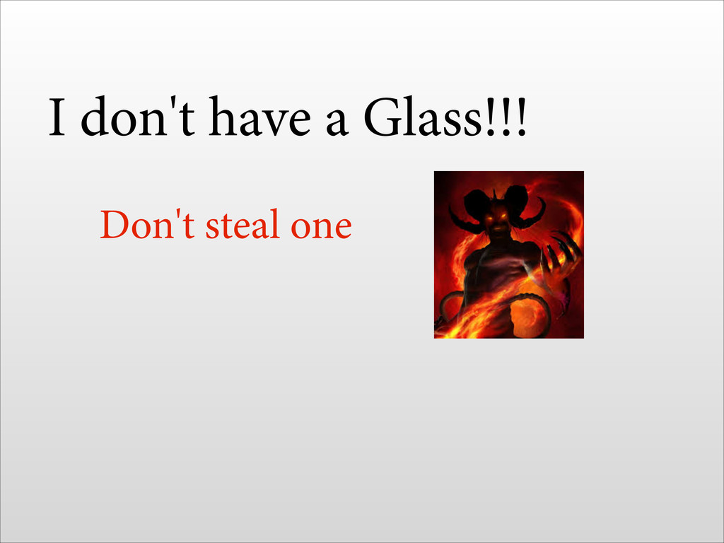 I don't have a Glass!!! Don't steal one !