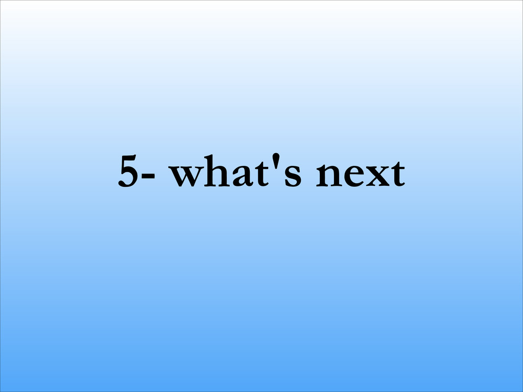 5- what's next