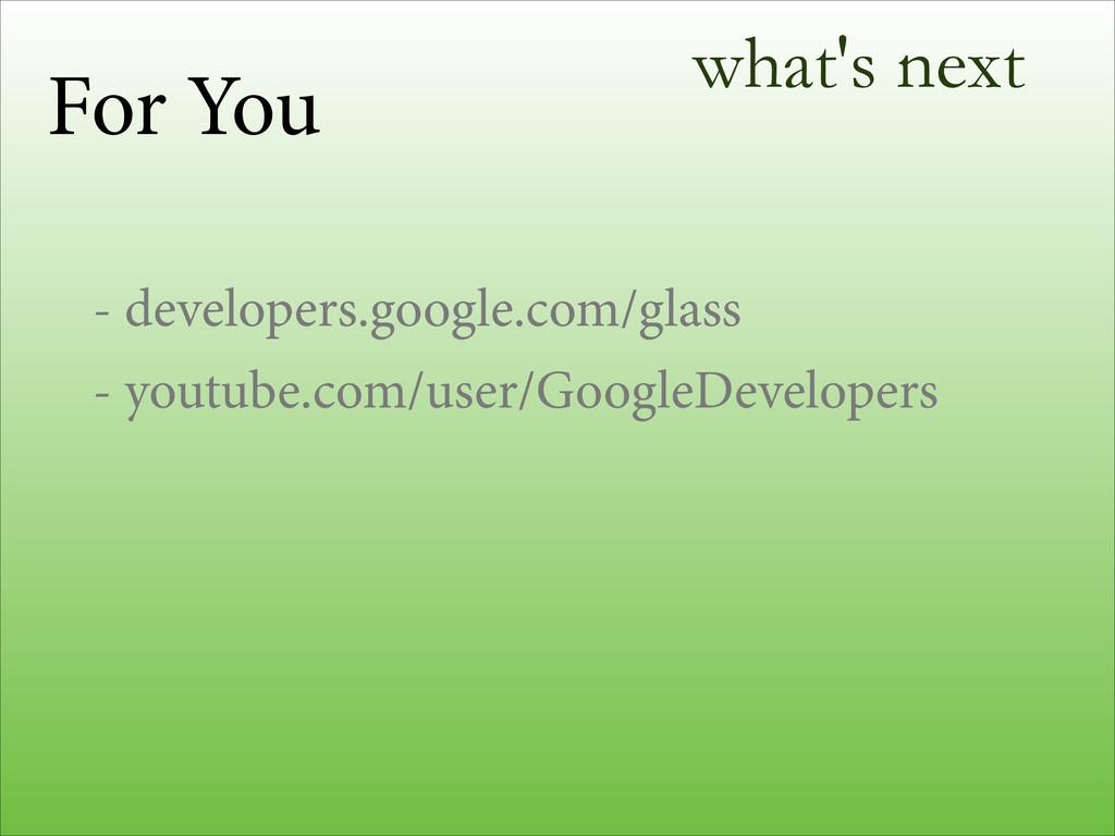 what's next - developers.google.com/glass - you...