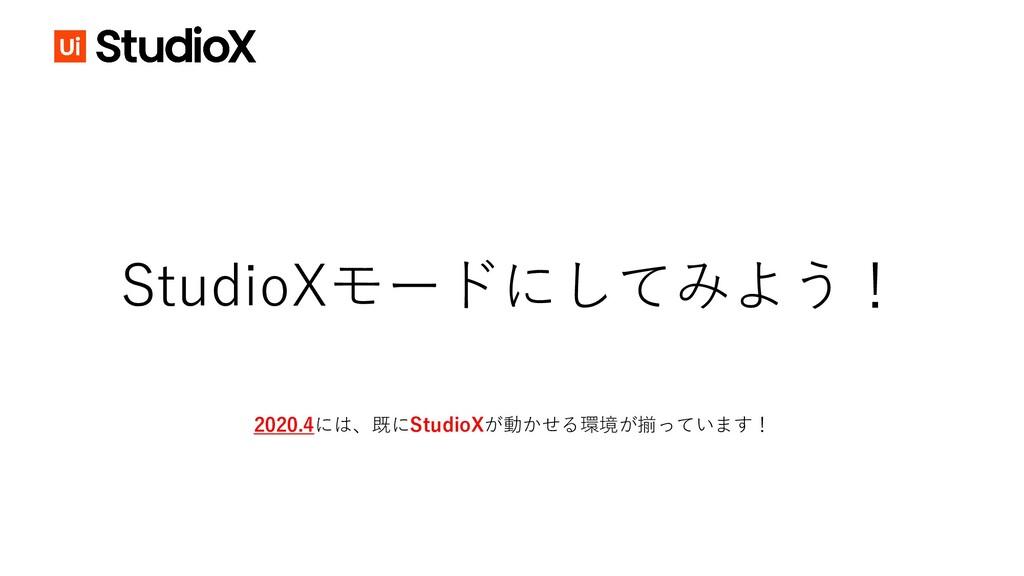 StudioXモードにしてみよう! 2020.4には、既にStudioXが動かせる環境が揃って...