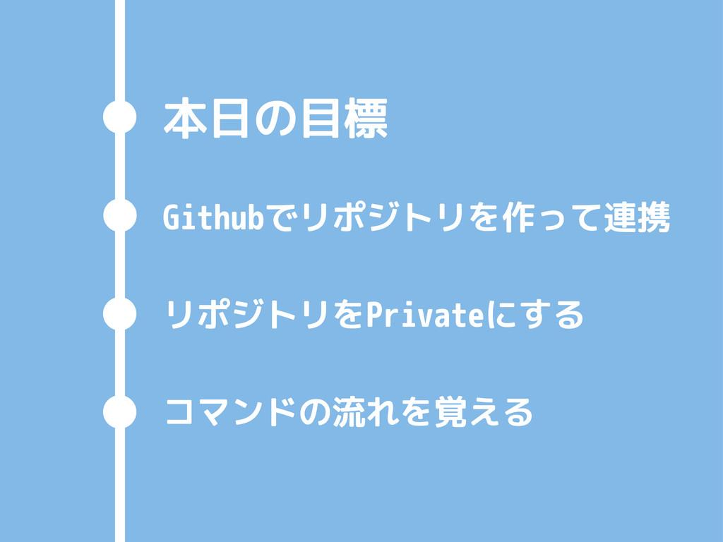本日の目標 Githubでリポジトリを作って連携 リポジトリをPrivateにする コマンドの...