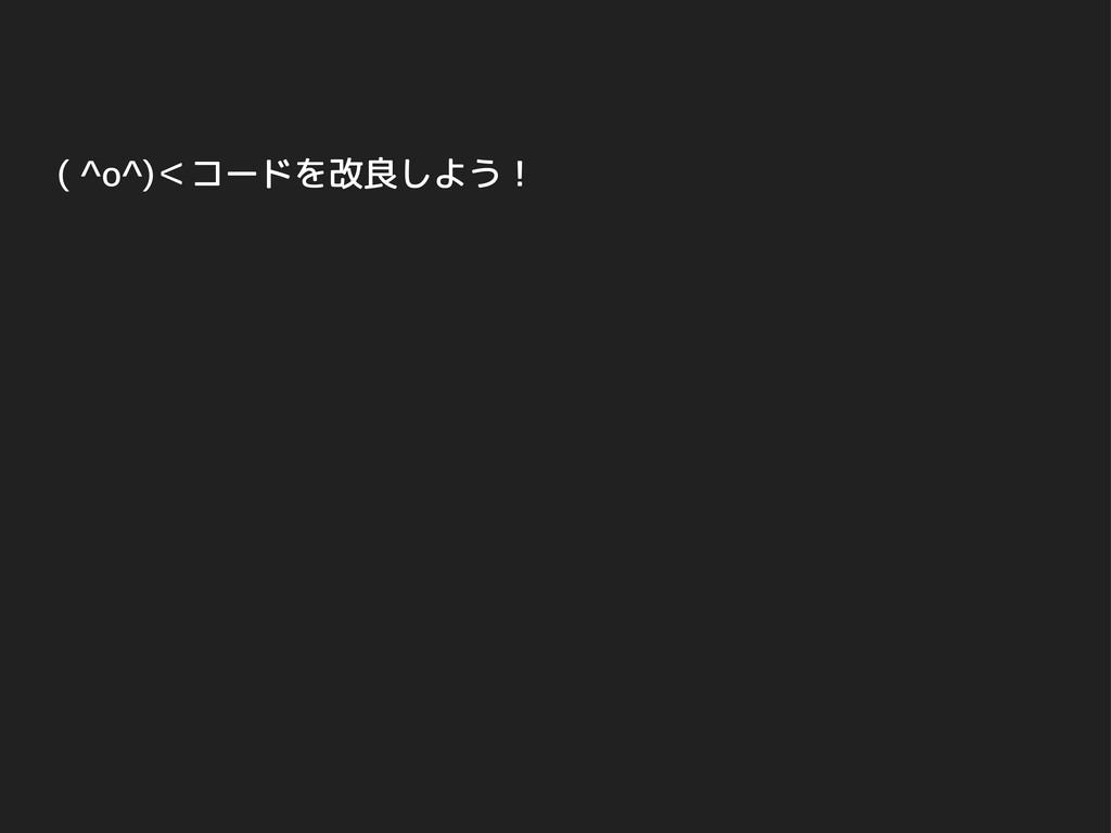 ( ^o^)<コードを改良しよう!