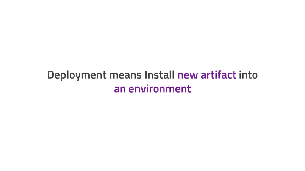 Deployment means Install new artifact into an e...