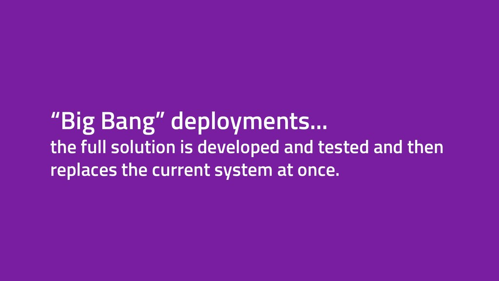 """""""Big Bang"""" deployments... the full solution is ..."""