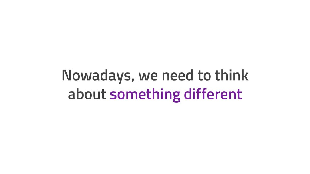 Nowadays, we need to think about something diff...