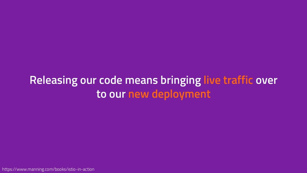 Releasing our code means bringing live traffic ...
