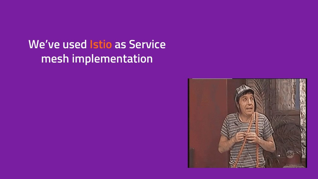 We've used Istio as Service mesh implementation