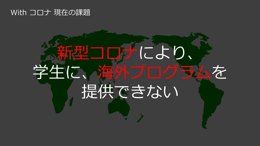 新型コロナにより、 学⽣に、海外プログラムを 提供できない With コロナ 現在の課題