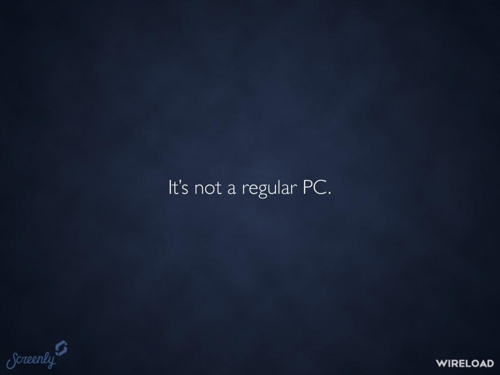 It's not a regular PC.