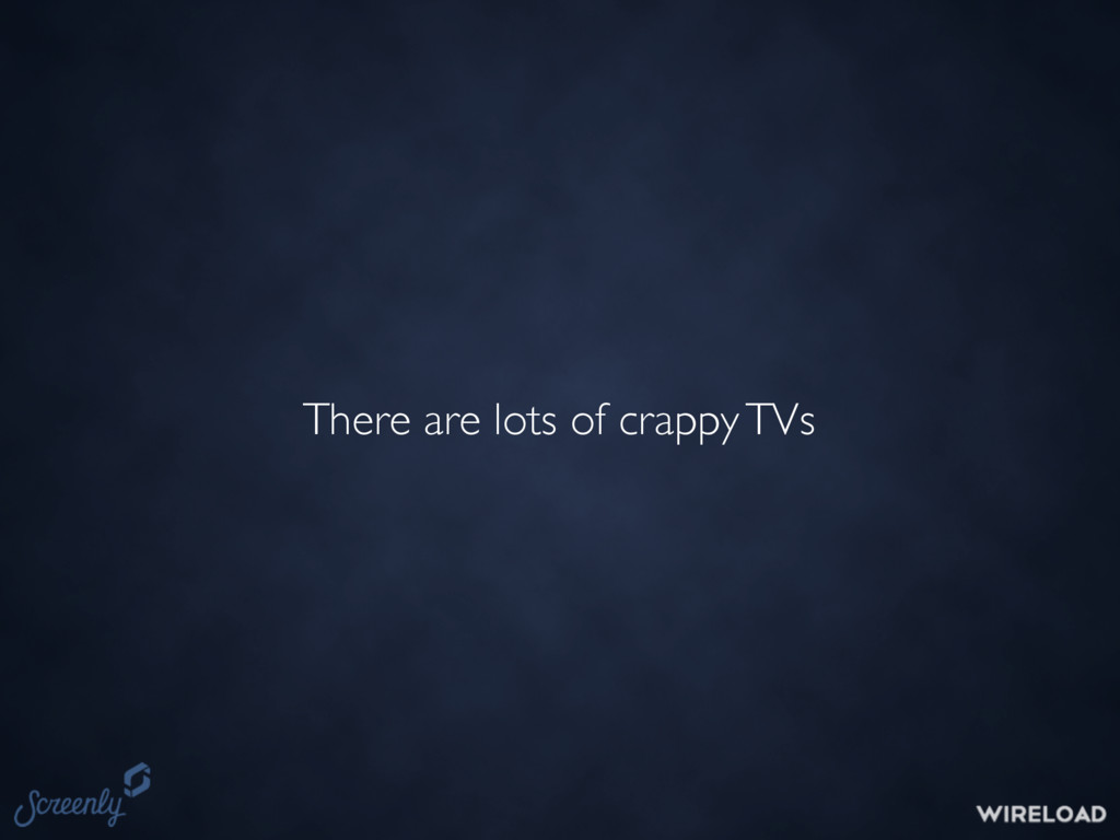 There are lots of crappy TVs