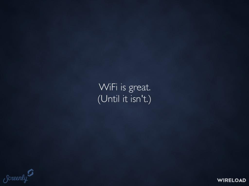 WiFi is great. (Until it isn't.)