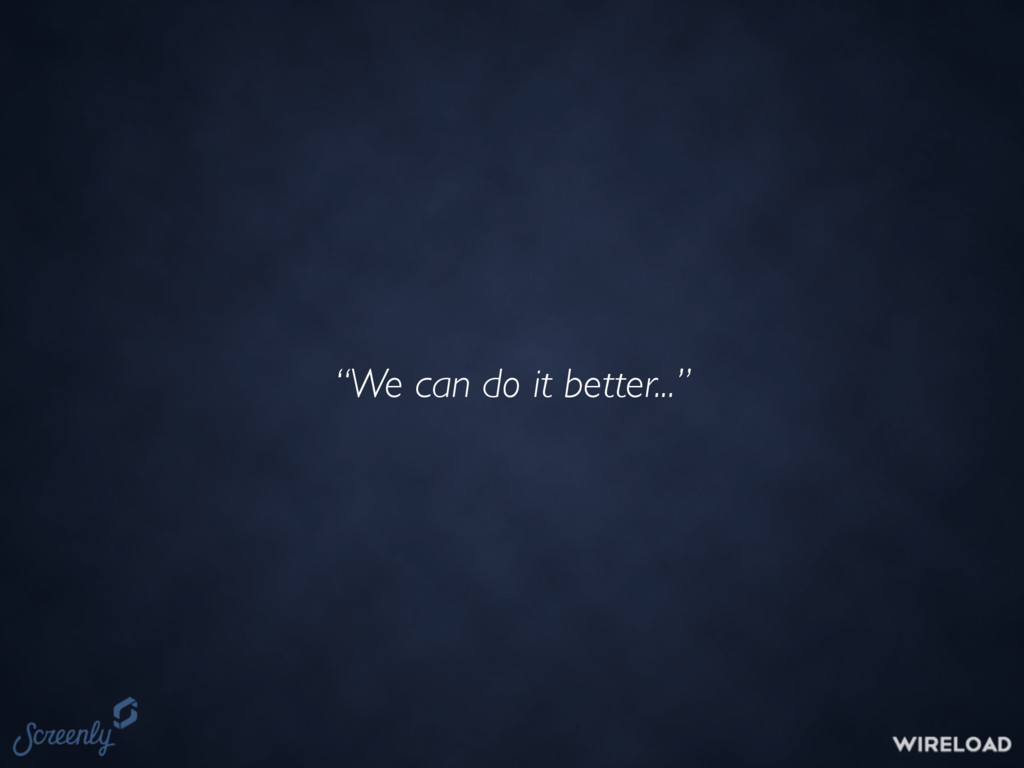 """""""We can do it better..."""""""