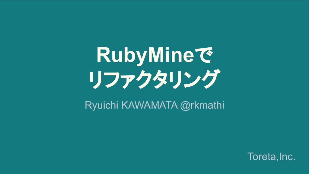 RubyMineで リファクタリング Ryuichi KAWAMATA @rkmathi To...