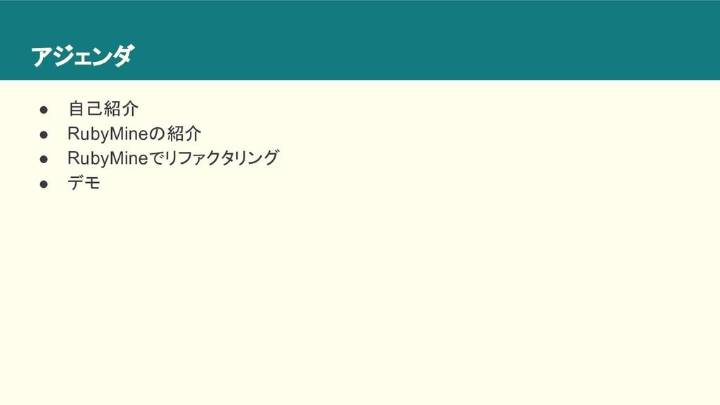 アジェンダ ● 自己紹介 ● RubyMineの紹介 ● RubyMineでリファクタリング ...