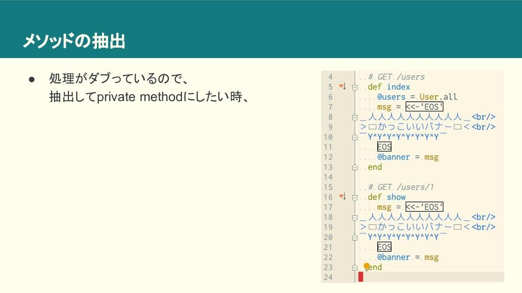 メソッドの抽出 ● 処理がダブっているので、 抽出してprivate methodにしたい時、
