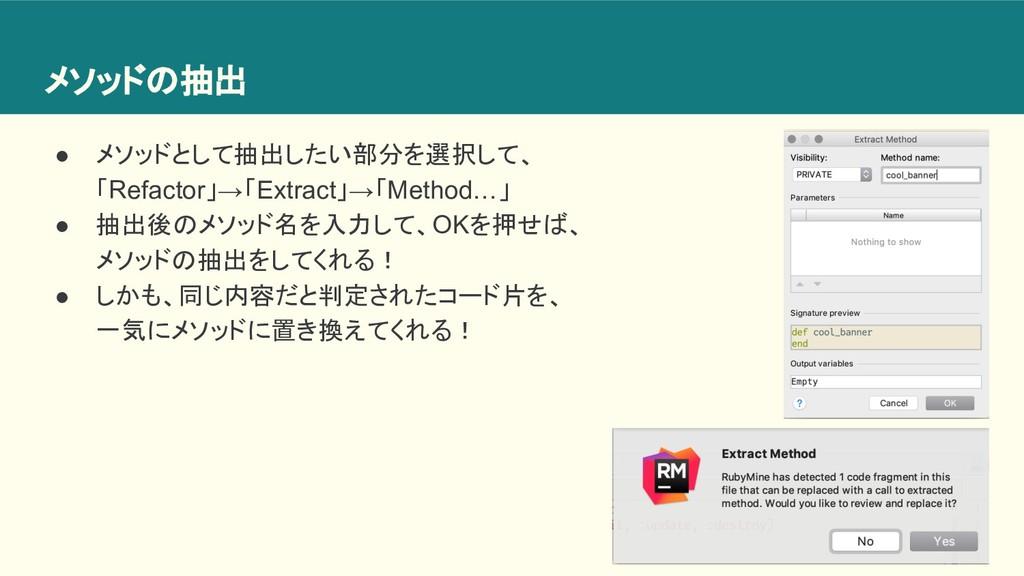 メソッドの抽出 ● メソッドとして抽出したい部分を選択して、 「Refactor」→「Extr...