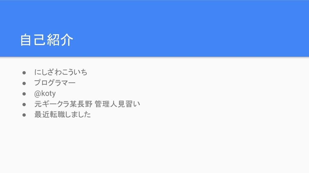 自己紹介 ● にしざわこういち ● プログラマー ● @koty ● 元ギークラ某長野 管理人...