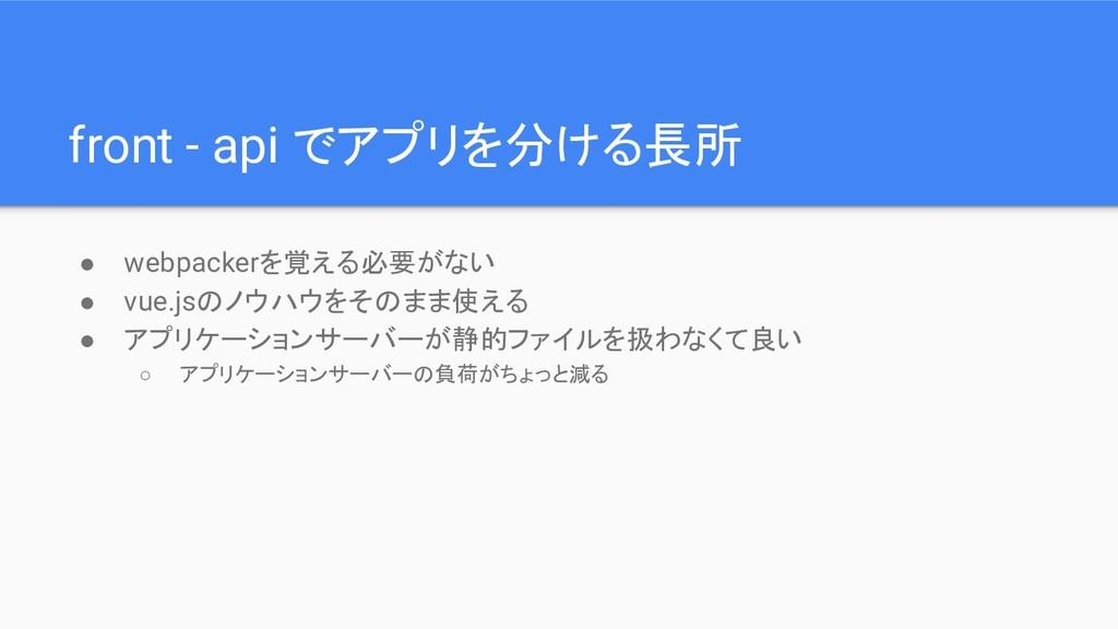 front - api でアプリを分ける長所 ● webpackerを覚える必要がない ● v...