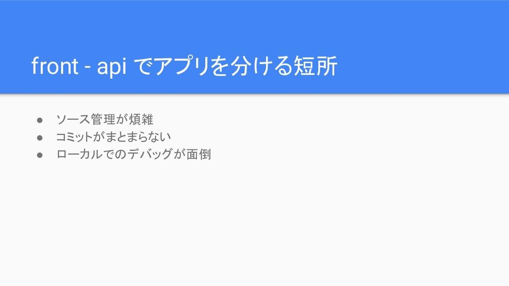 front - api でアプリを分ける短所 ● ソース管理が煩雑 ● コミットがまとまらない...