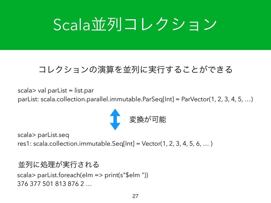 ScalaฒྻίϨΫγϣϯ  ίϨΫγϣϯͷԋΛฒྻʹ࣮ߦ͢Δ͜ͱ͕Ͱ͖Δ scala>...